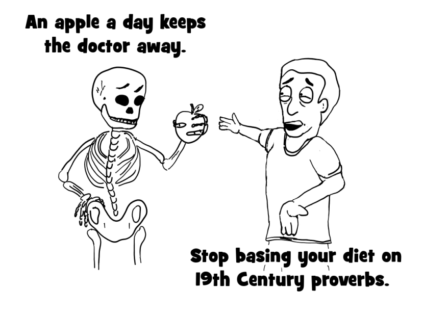 An Apple A day keeps the doctor away. Stop basing your diet on 19th century proverbs.