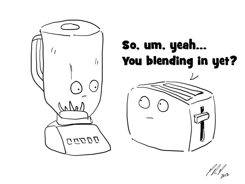 So, um, yeah... You blending in yet?